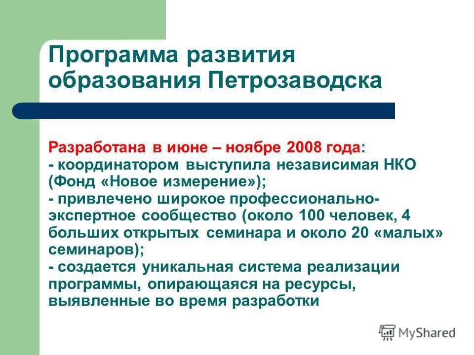 Программа развития образования Петрозаводска Разработана в июне – ноябре 2008 года: - координатором выступила независимая НКО (Фонд «Новое измерение»); - привлечено широкое профессионально- экспертное сообщество (около 100 человек, 4 больших открытых