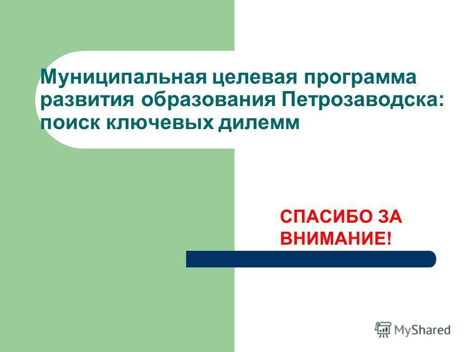Муниципальная целевая программа развития образования Петрозаводска: поиск ключевых дилемм СПАСИБО ЗА ВНИМАНИЕ!