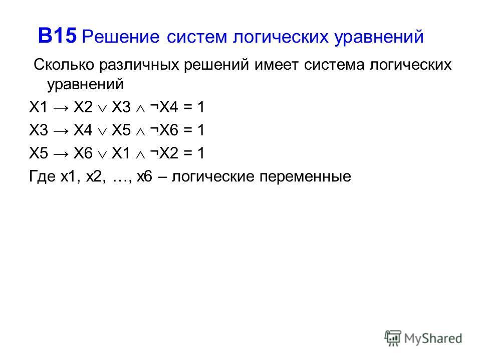 В15 Решение систем логических уравнений Сколько различных решений имеет система логических уравнений X1 X2 X3 ¬X4 = 1 X3 X4 X5 ¬X6 = 1 X5 X6 X1 ¬X2 = 1 Где x1, x2, …, x6 – логические переменные