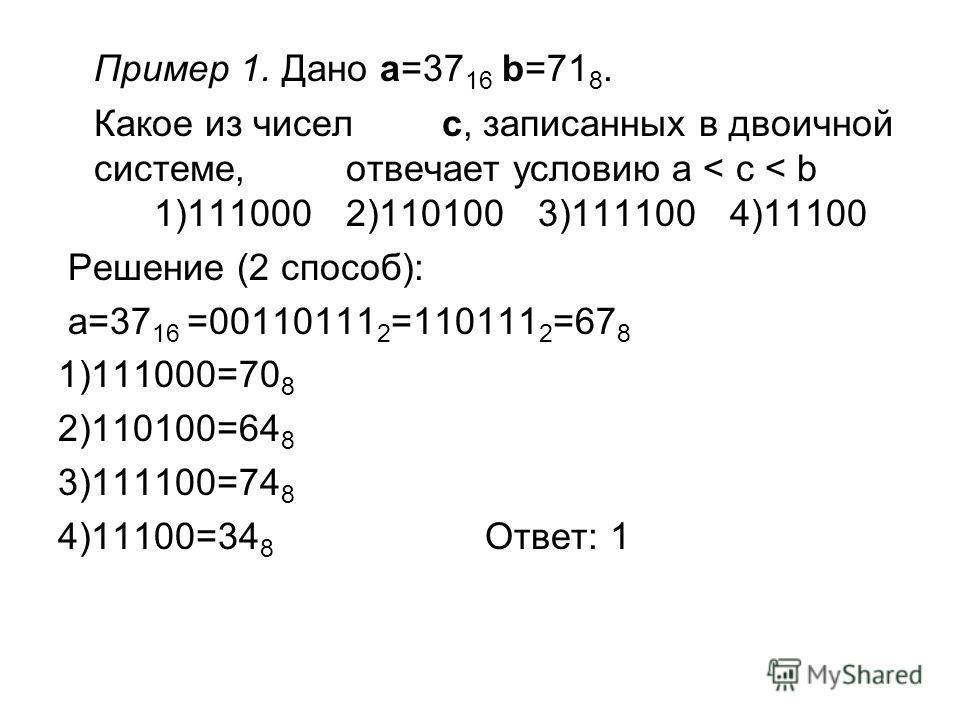 Пример 1. Дано a=37 16 b=71 8. Какое из чисел c, записанных в двоичной системе, отвечает условию a < c < b 1)1110002)1101003)1111004)11100 Решение (2 способ): a=37 16 =00110111 2 =110111 2 =67 8 1)111000=70 8 2)110100=64 8 3)111100=74 8 4)11100=34 8