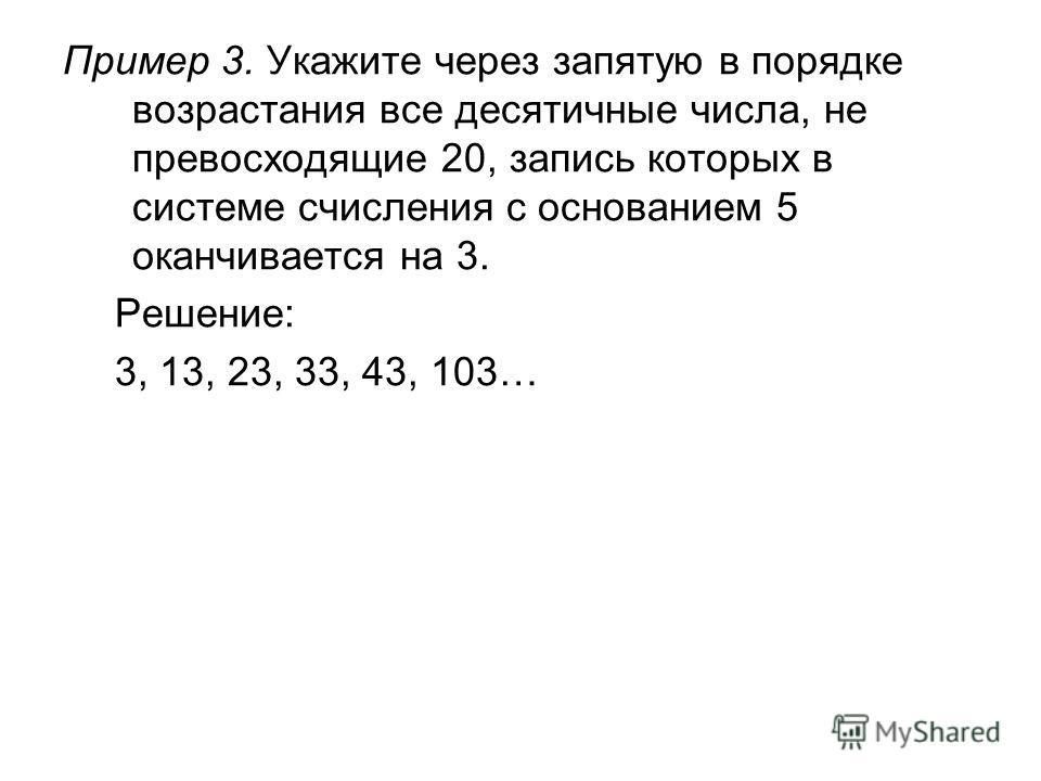Пример 3. Укажите через запятую в порядке возрастания все десятичные числа, не превосходящие 20, запись которых в системе счисления с основанием 5 оканчивается на 3. Решение: 3, 13, 23, 33, 43, 103…