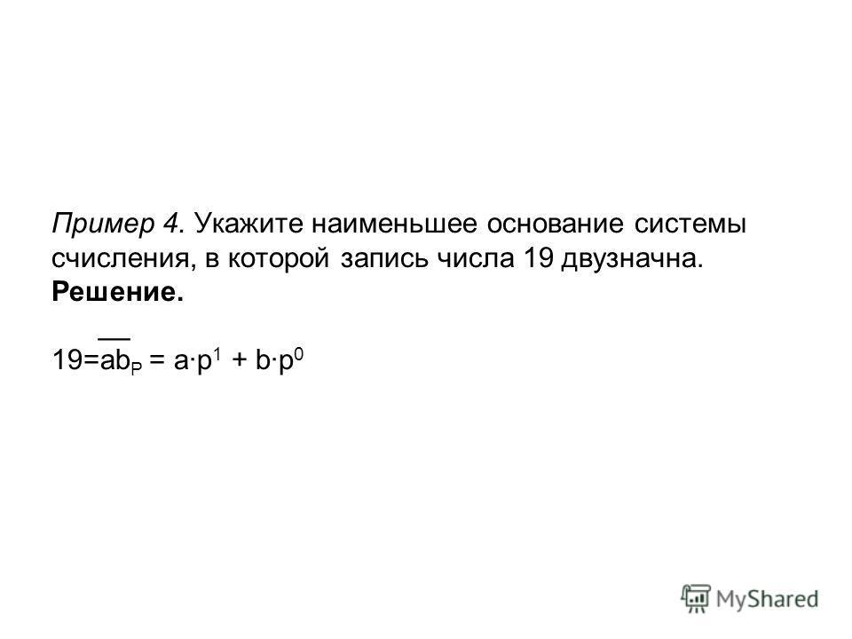 Пример 4. Укажите наименьшее основание системы счисления, в которой запись числа 19 двузначна. Решение. __ 19=ab P = a·p 1 + b·p 0