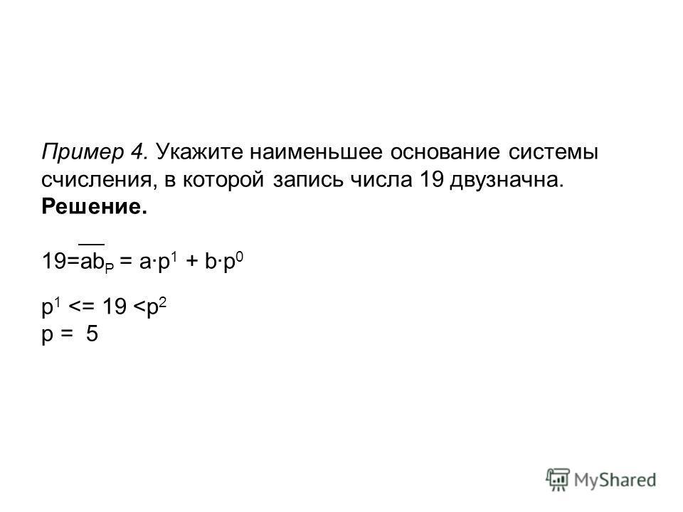 Пример 4. Укажите наименьшее основание системы счисления, в которой запись числа 19 двузначна. Решение. __ 19=ab P = a·p 1 + b·p 0 p 1