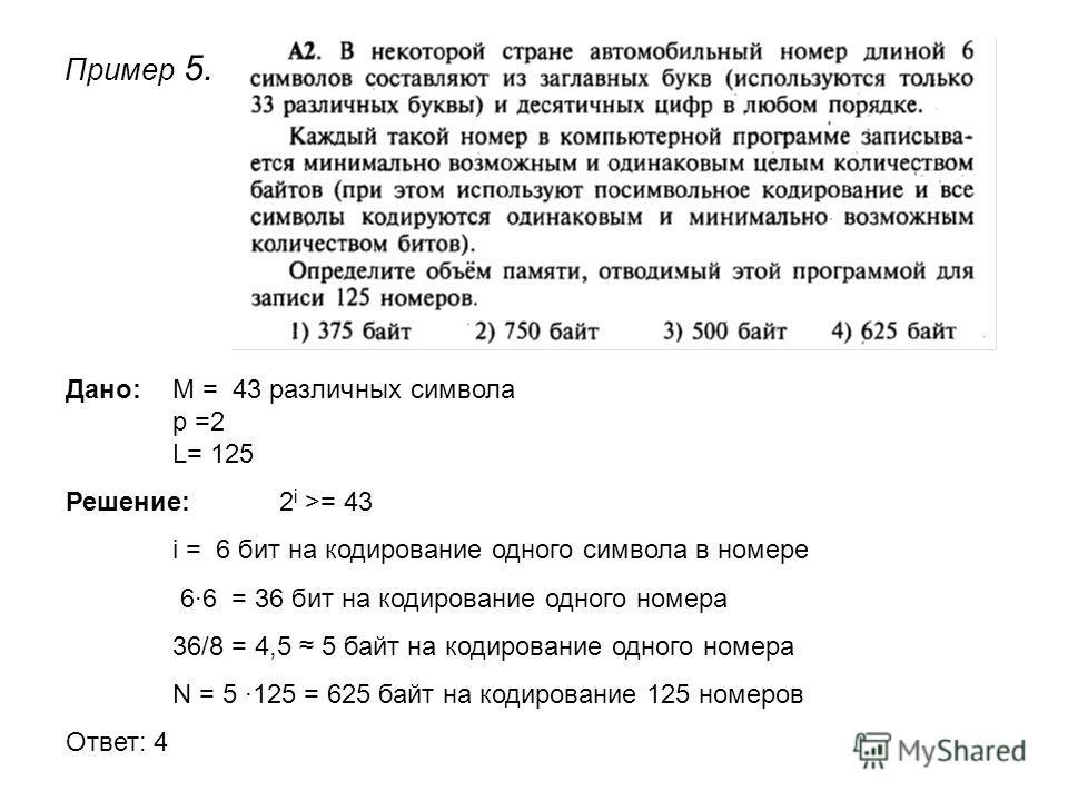 Пример 5. Дано: М = 43 различных символа p =2 L= 125 Решение: 2 i >= 43 i = 6 бит на кодирование одного символа в номере 6·6 = 36 бит на кодирование одного номера 36/8 = 4,5 5 байт на кодирование одного номера N = 5 ·125 = 625 байт на кодирование 125