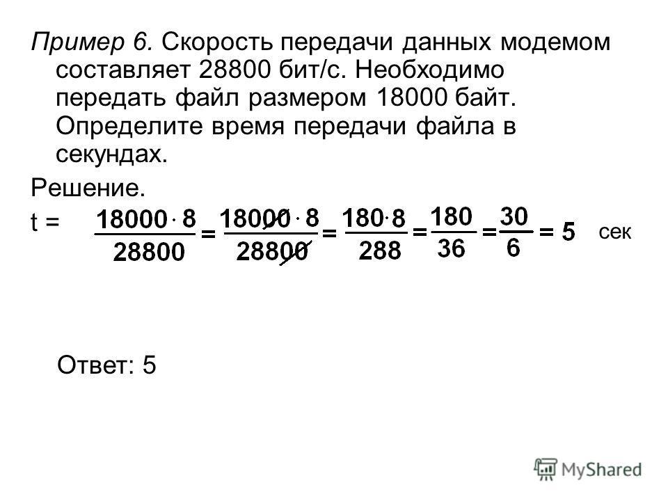 Пример 6. Скорость передачи данных модемом составляет 28800 бит/с. Необходимо передать файл размером 18000 байт. Определите время передачи файла в секундах. Решение. t = Ответ: 5 сек