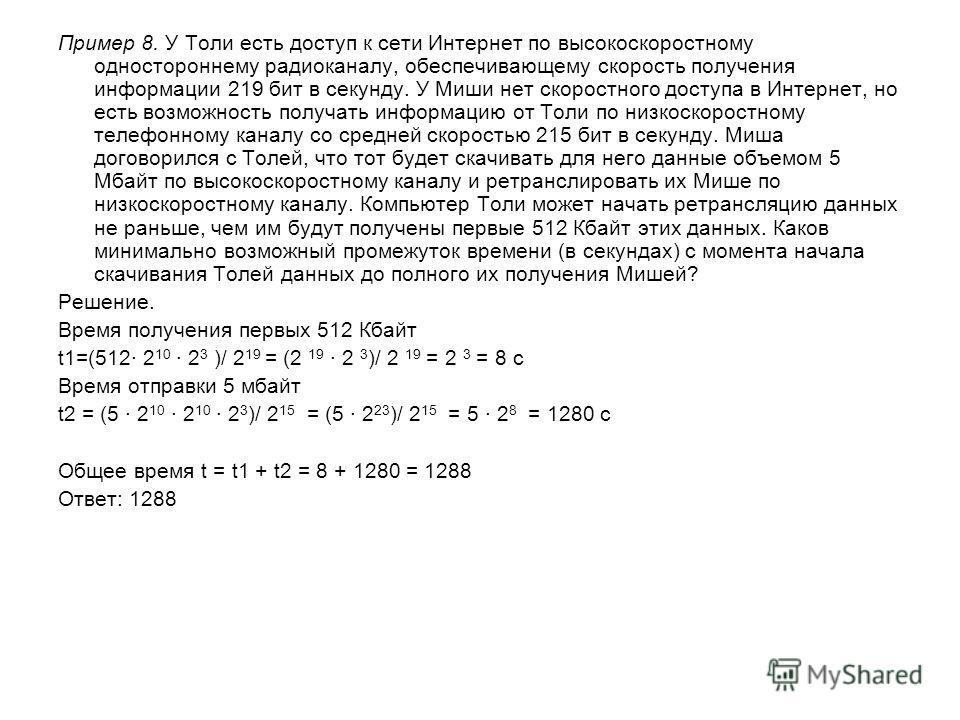 Решение. Время получения первых 512 Кбайт t1=(512· 2 10 · 2 3 )/ 2 19 = (2 19 · 2 3 )/ 2 19 = 2 3 = 8 c Время отправки 5 мбайт t2 = (5 · 2 10 · 2 10 · 2 3 )/ 2 15 = (5 · 2 23 )/ 2 15 = 5 · 2 8 = 1280 c Общее время t = t1 + t2 = 8 + 1280 = 1288 Ответ: