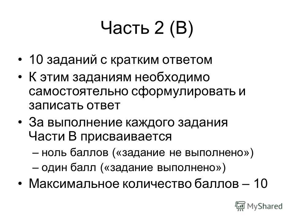 Часть 2 (В) 10 заданий с кратким ответом К этим заданиям необходимо самостоятельно сформулировать и записать ответ За выполнение каждого задания Части В присваивается –ноль баллов («задание не выполнено») –один балл («задание выполнено») Максимальное