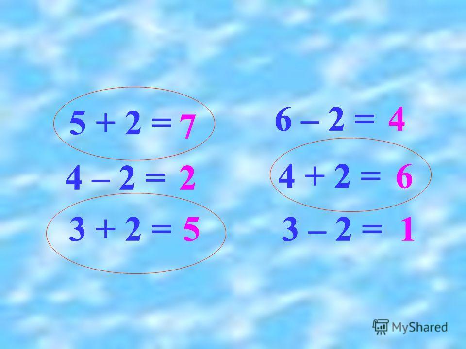 5 + 2 = 7 4 – 2 =2 3 + 2 =5 6 – 2 =4 4 + 2 =6 3 – 2 =1 4 – 2 =2 3 + 2 =5 6 – 2 =4 4 + 2 =6 3 – 2 =1 6 – 2 =4