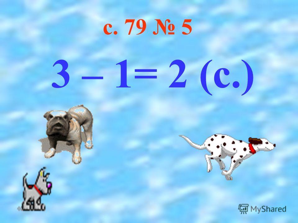 3 – 1= 2 (с.) с. 79 5