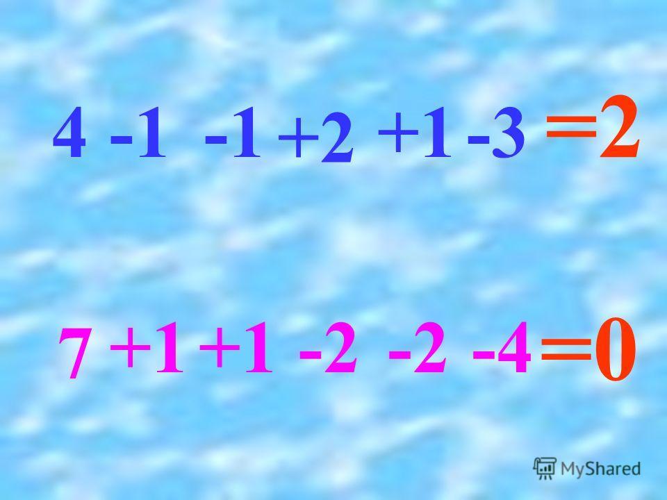 4 +2 +1-3 =2 +1 -2 7 -4 =0