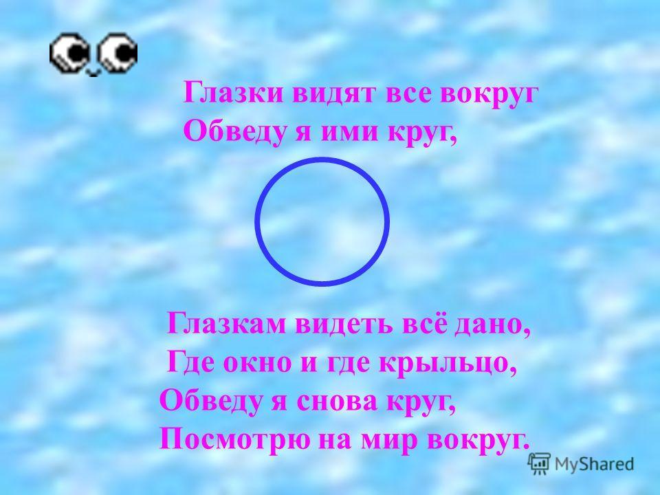 Глазки видят все вокруг Обведу я ими круг, Глазкам видеть всё дано, Где окно и где крыльцо, Обведу я снова круг, Посмотрю на мир вокруг.
