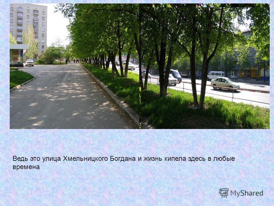 Ведь это улица Хмельницкого Богдана и жизнь кипела здесь в любые времена