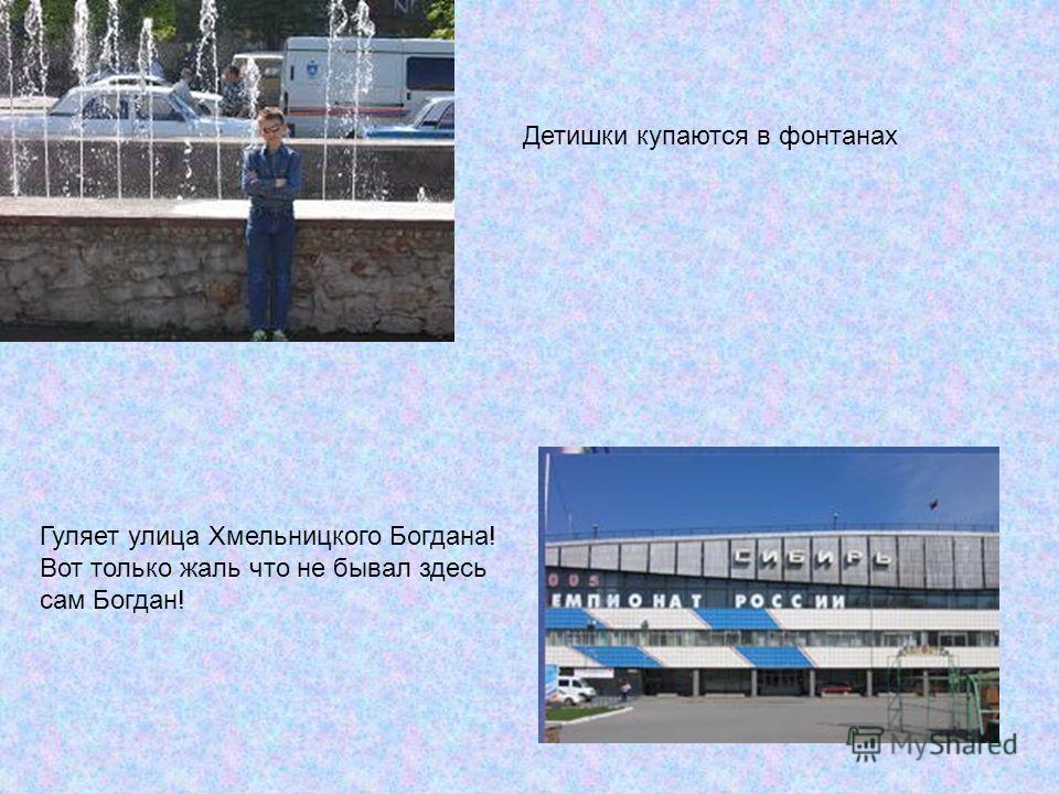 Детишки купаются в фонтанах Гуляет улица Хмельницкого Богдана! Вот только жаль что не бывал здесь сам Богдан!
