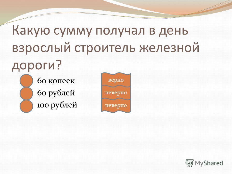 Какую сумму получал в день взрослый строитель железной дороги? 60 копеек 60 рублей 100 рублей верно неверно
