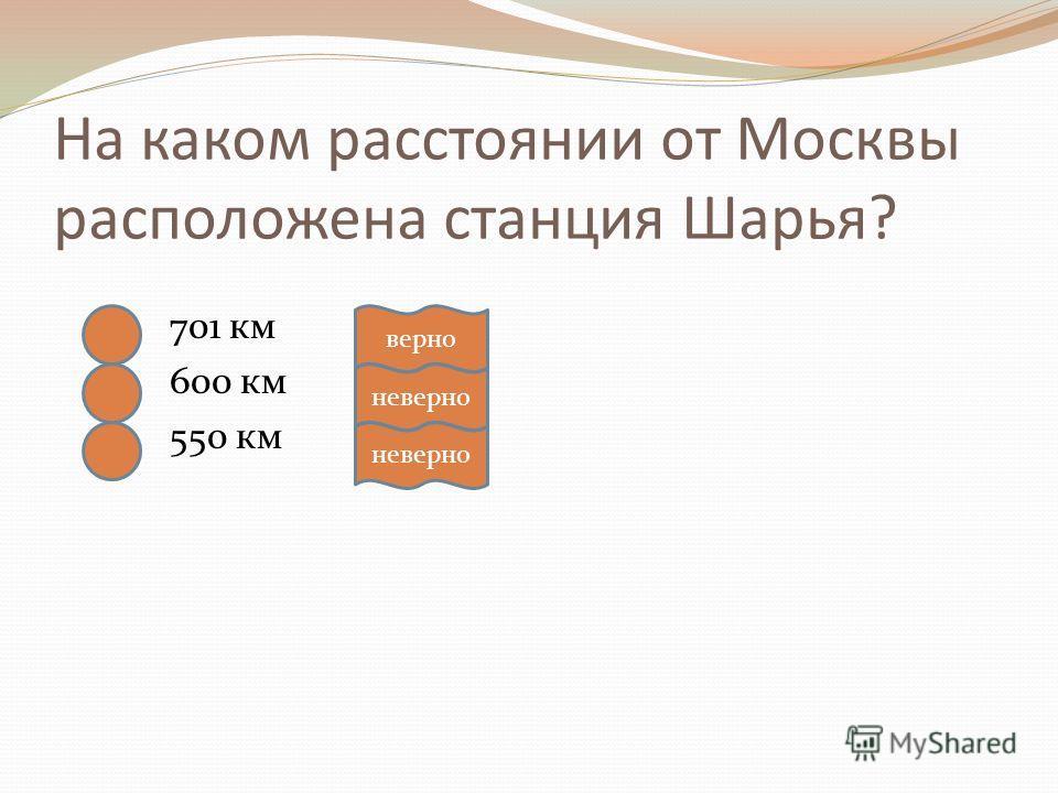 На каком расстоянии от Москвы расположена станция Шарья? 701 км 600 км 550 км верно неверно