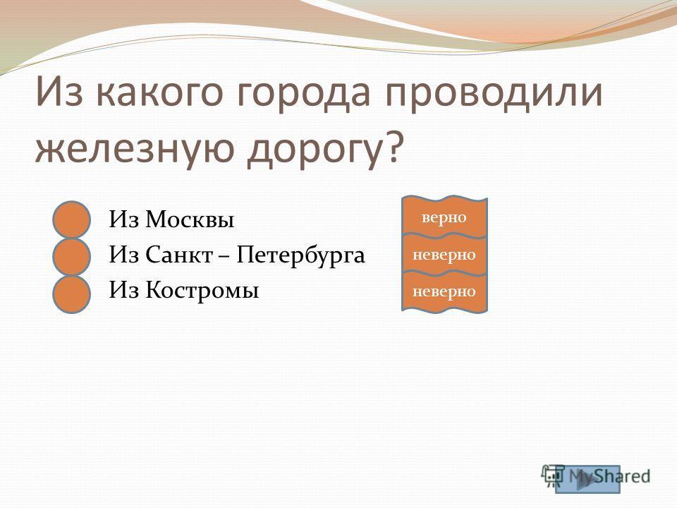Из какого города проводили железную дорогу? Из Москвы Из Санкт – Петербурга Из Костромы верно неверно