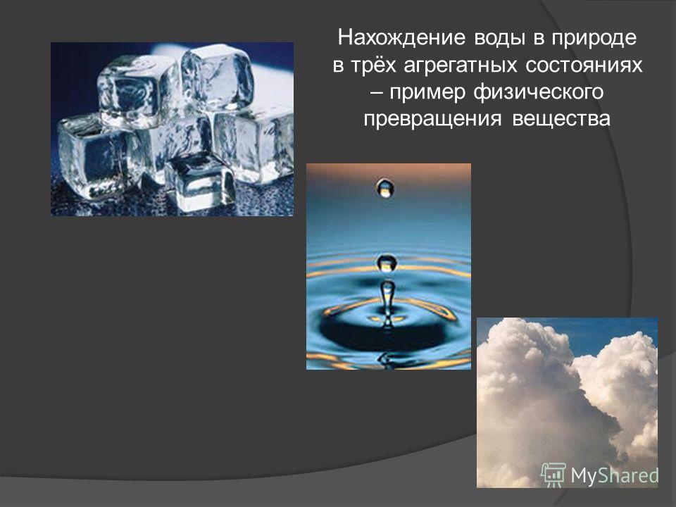 Нахождение воды в природе в трёх агрегатных состояниях – пример физического превращения вещества