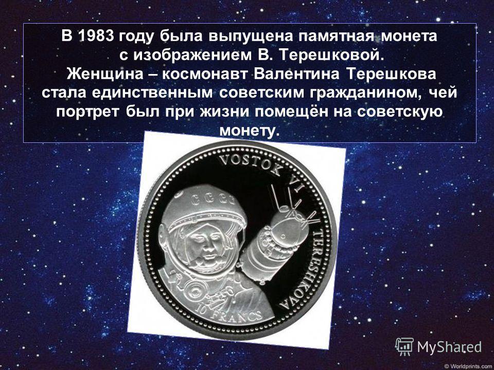 В 1983 году была выпущена памятная монета с изображением В. Терешковой. Женщина – космонавт Валентина Терешкова стала единственным советским гражданином, чей портрет был при жизни помещён на советскую монету.