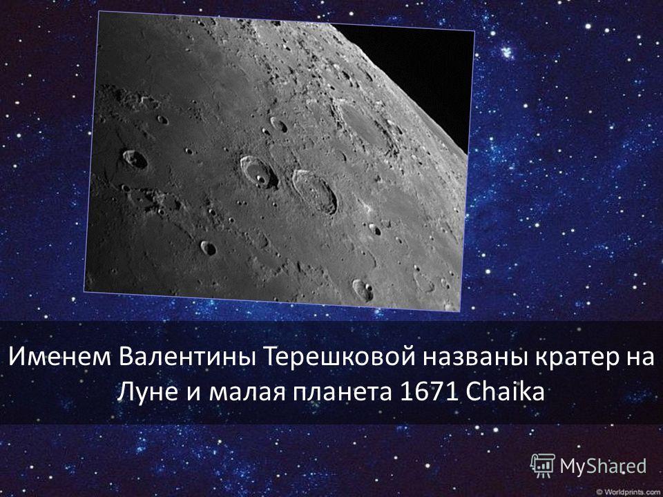 Именем Валентины Терешковой названы кратер на Луне и малая планета 1671 Chaika