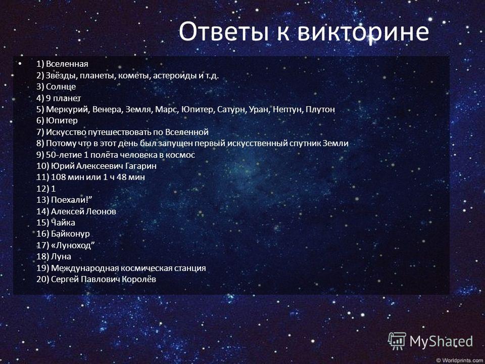 Ответы к викторине 1) Вселенная 2) Звёзды, планеты, кометы, астероиды и т.д. 3) Солнце 4) 9 планет 5) Меркурий, Венера, Земля, Марс, Юпитер, Сатурн, Уран, Нептун, Плутон 6) Юпитер 7) Искусство путешествовать по Вселенной 8) Потому что в этот день был
