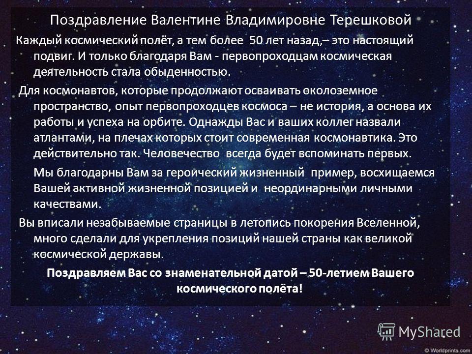 Поздравление Валентине Владимировне Терешковой Каждый космический полёт, а тем более 50 лет назад,– это настоящий подвиг. И только благодаря Вам - первопроходцам космическая деятельность стала обыденностью. Для космонавтов, которые продолжают осваива
