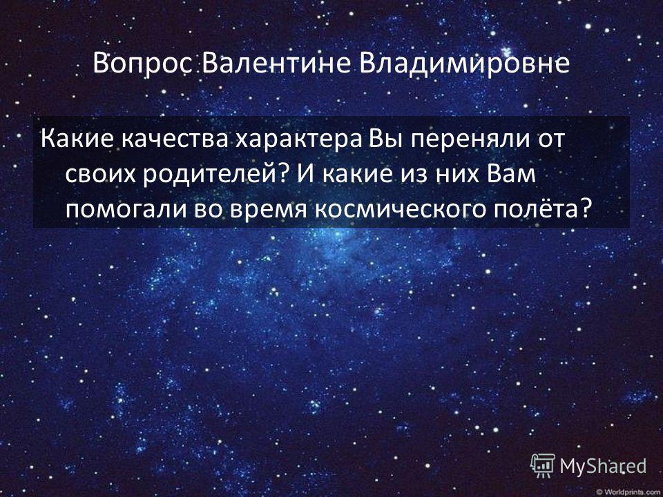 Вопрос Валентине Владимировне Какие качества характера Вы переняли от своих родителей? И какие из них Вам помогали во время космического полёта?