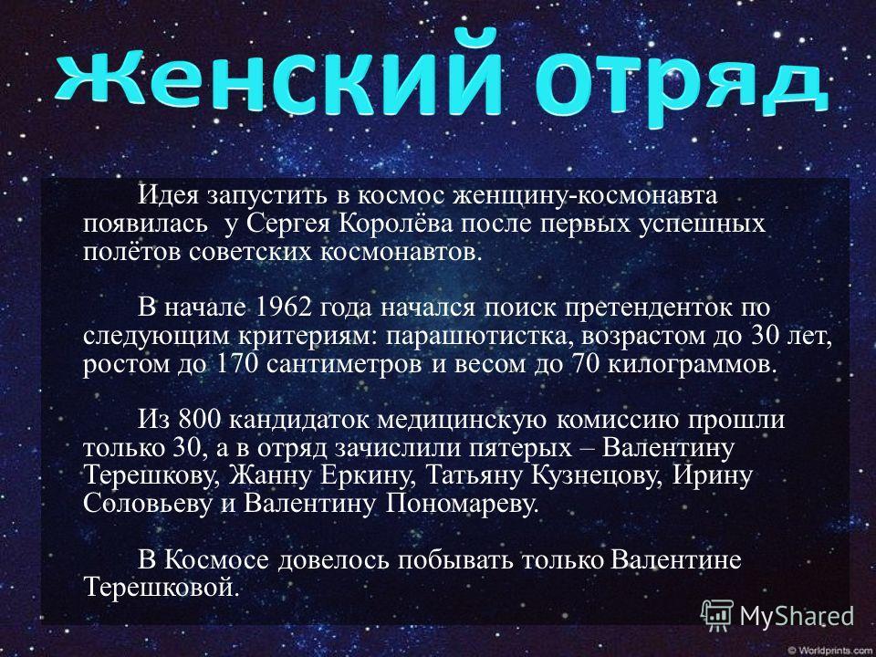 Идея запустить в космос женщину-космонавта появилась у Сергея Королёва после первых успешных полётов советских космонавтов. В начале 1962 года начался поиск претенденток по следующим критериям: парашютистка, возрастом до 30 лет, ростом до 170 сантиме