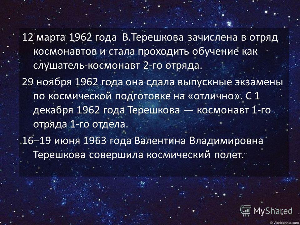 12 марта 1962 года В.Терешкова зачислена в отряд космонавтов и стала проходить обучение как слушатель-космонавт 2-го отряда. 29 ноября 1962 года она сдала выпускные экзамены по космической подготовке на «отлично». С 1 декабря 1962 года Терешкова косм