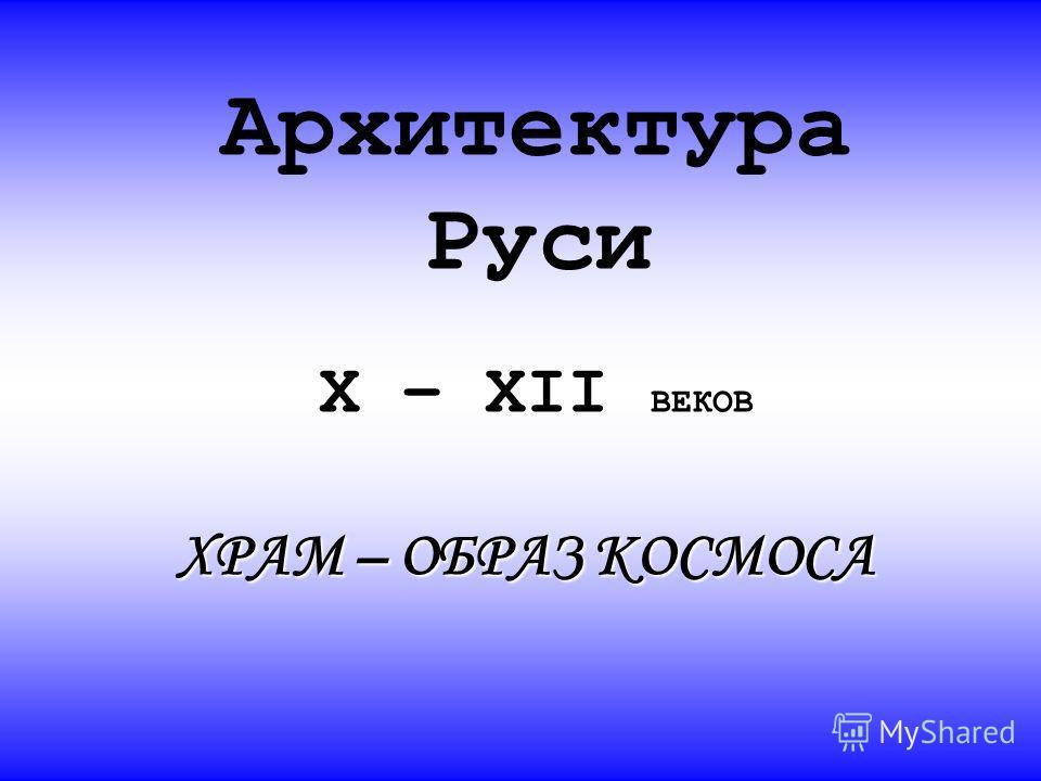 Архитектура Руси X – XII ВЕКОВ ХРАМ – ОБРАЗ КОСМОСА