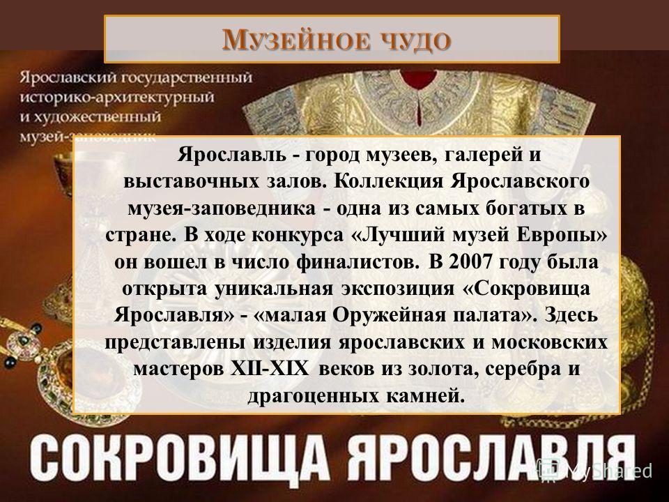 Ярославль - город музеев, галерей и выставочных залов. Коллекция Ярославского музея-заповедника - одна из самых богатых в стране. В ходе конкурса «Лучший музей Европы» он вошел в число финалистов. В 2007 году была открыта уникальная экспозиция «Сокро