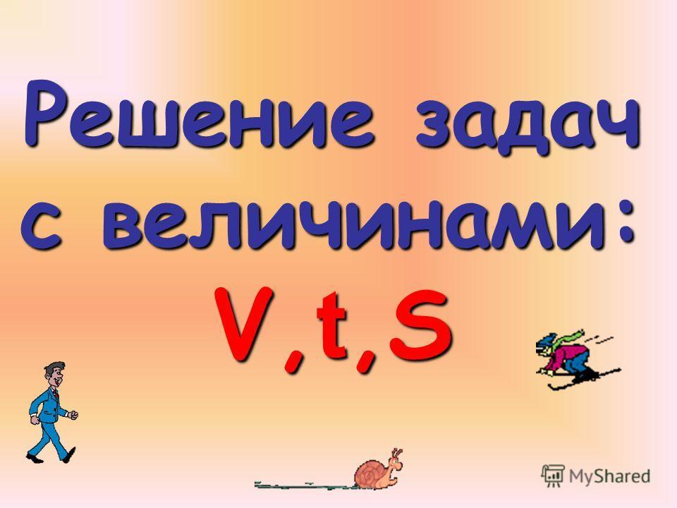 Решение задач с величинами: V, t,S