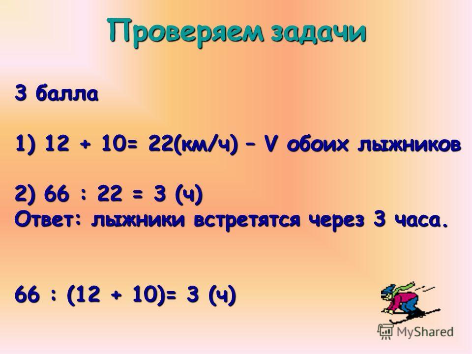 Проверяемзадачи Проверяем задачи 3 балла 1) 12 + 10= 22(км/ч) – V обоих лыжников 2) 66 : 22 = 3 (ч) Ответ: лыжники встретятся через 3 часа. 66 : (12 + 10)= 3 (ч)