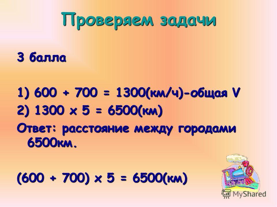3 балла 1) 600 + 700 = 1300(км/ч)-общая V 2) 1300 х 5 = 6500(км) Ответ: расстояние между городами 6500км. (600 + 700) х 5 = 6500(км) Проверяем задачи
