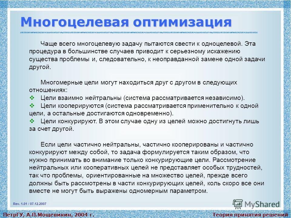 Теория принятия решенийПетрГУ, А.П.Мощевикин, 2004 г. Многоцелевая оптимизация Чаще всего многоцелевую задачу пытаются свести к одноцелевой. Эта процедура в большинстве случаев приводит к серьезному искажению существа проблемы и, следовательно, к нео