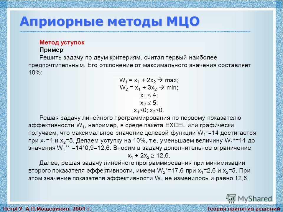 Теория принятия решенийПетрГУ, А.П.Мощевикин, 2004 г. Априорные методы МЦО Метод уступок Пример Решить задачу по двум критериям, считая первый наиболее предпочтительным. Его отклонение от максимального значения составляет 10%: W 1 = x 1 + 2x 2 max; W