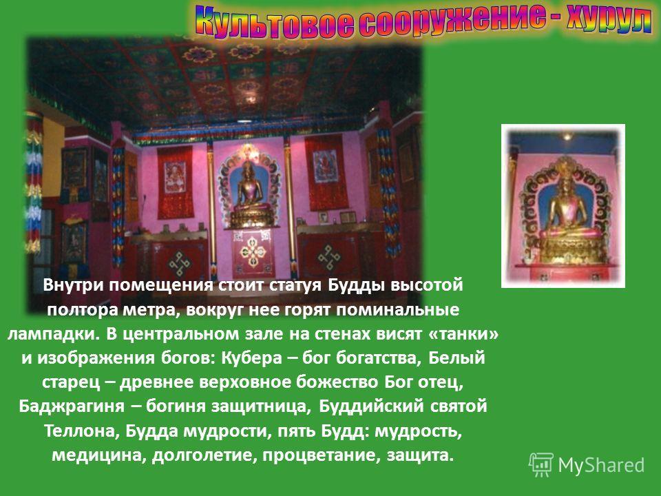 Внутри помещения стоит статуя Будды высотой полтора метра, вокруг нее горят поминальные лампадки. В центральном зале на стенах висят «танки» и изображения богов: Кубера – бог богатства, Белый старец – древнее верховное божество Бог отец, Баджрагиня –