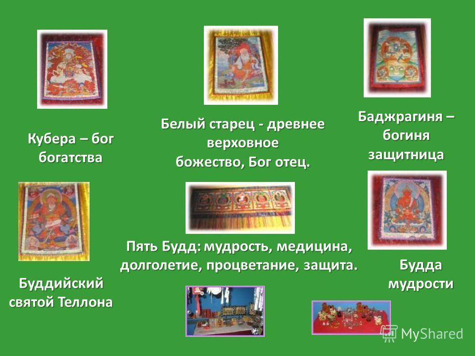 Кубера – бог богатства Буддийский святой Теллона Белый старец - древнее верховное божество, Бог отец. Пять Будд: мудрость, медицина, долголетие, процветание, защита. Баджрагиня – богиня защитница Будда мудрости