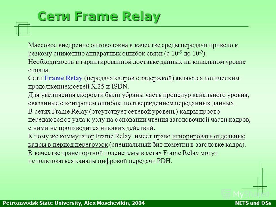 Petrozavodsk State University, Alex Moschevikin, 2004NETS and OSs Сети Frame Relay Массовое внедрение оптоволокна в качестве среды передачи привело к резкому снижению аппаратных ошибок связи (с 10 -5 до 10 -9 ). Необходимость в гарантированной достав
