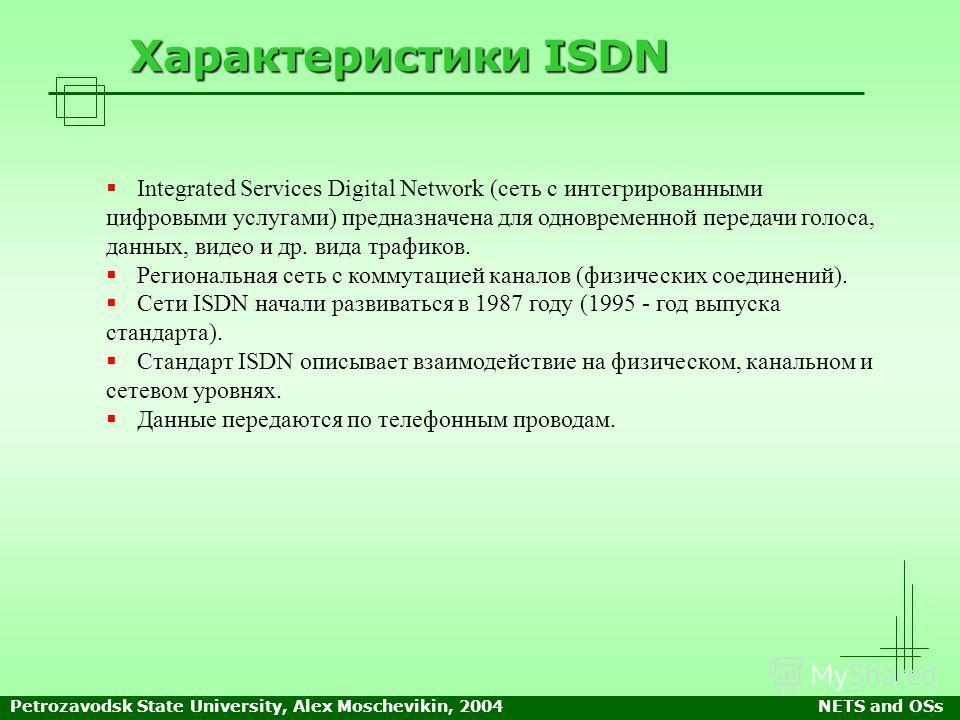 Petrozavodsk State University, Alex Moschevikin, 2004NETS and OSs Характеристики ISDN Integrated Services Digital Network (сеть с интегрированными цифровыми услугами) предназначена для одновременной передачи голоса, данных, видео и др. вида трафиков.