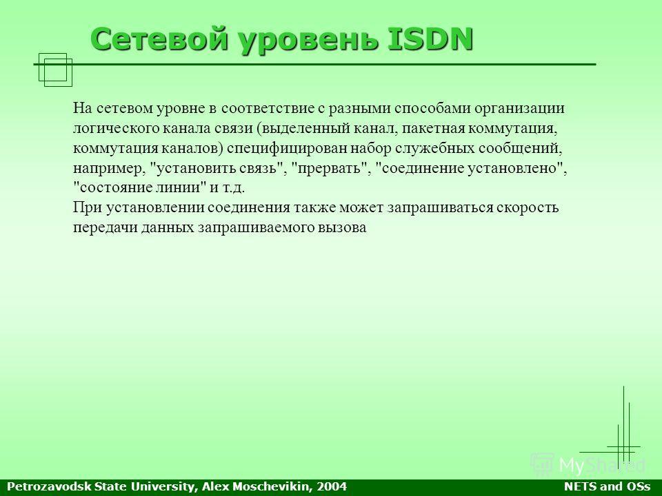 Petrozavodsk State University, Alex Moschevikin, 2004NETS and OSs Сетевой уровень ISDN На сетевом уровне в соответствие с разными способами организации логического канала связи (выделенный канал, пакетная коммутация, коммутация каналов) специфицирова