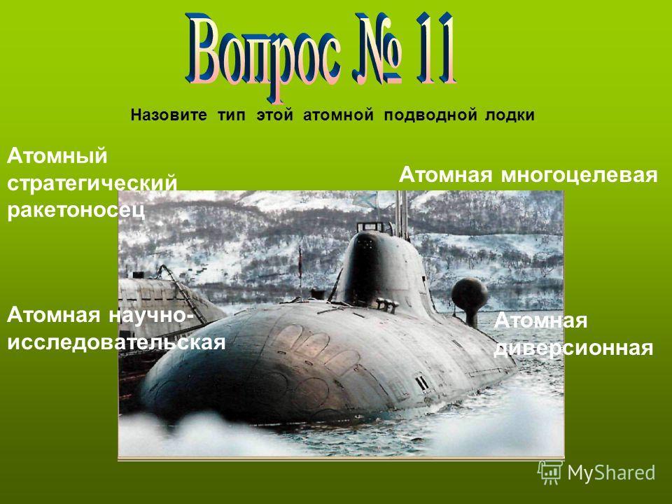 Назовите тип этой атомной подводной лодки Атомный стратегический ракетоносец Атомная научно- исследовательская Атомная многоцелевая Атомная диверсионная