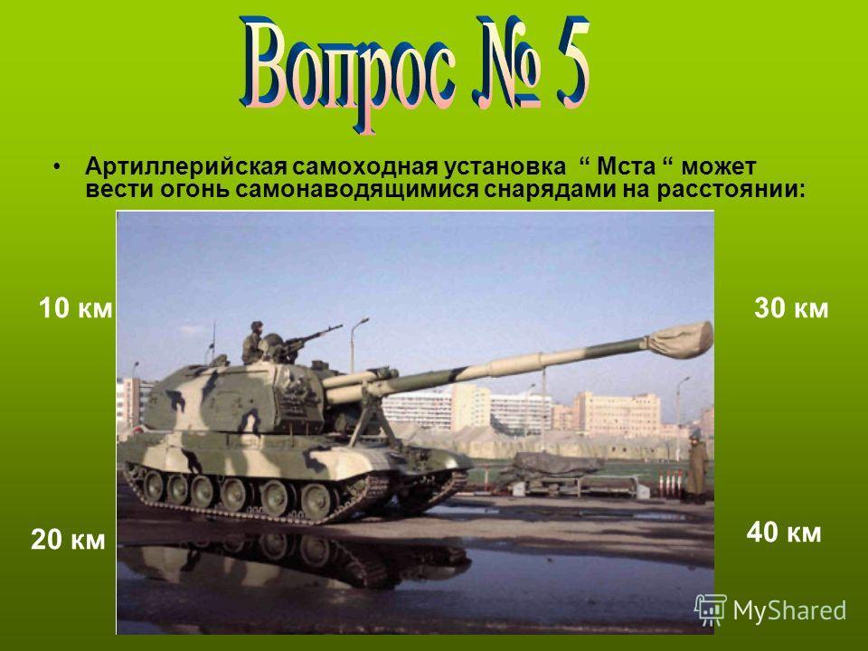 Артиллерийская самоходная установка Мста может вести огонь самонаводящимися снарядами на расстоянии: 10 км 20 км 30 км 40 км