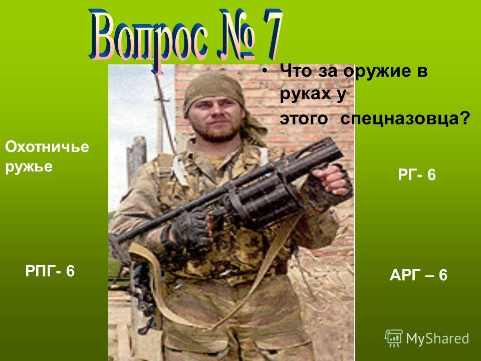 Что за оружие в руках у этого спецназовца? Охотничье ружье РПГ- 6 РГ- 6 АРГ – 6