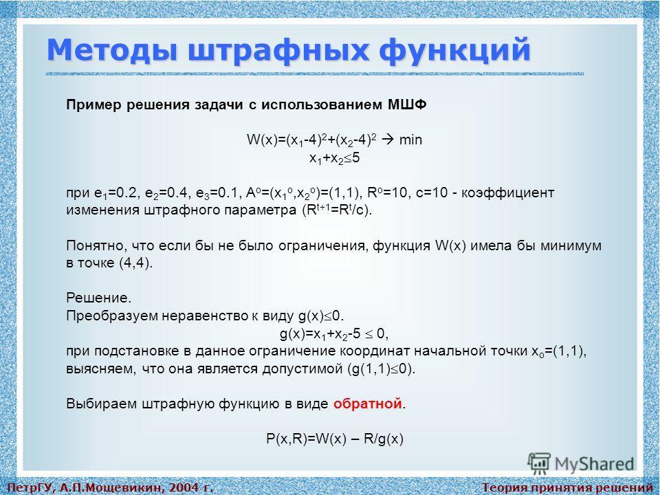 Теория принятия решенийПетрГУ, А.П.Мощевикин, 2004 г. Методы штрафных функций Пример решения задачи с использованием МШФ W(x)=(x 1 -4) 2 +(x 2 -4) 2 min x 1 +x 2 5 при e 1 =0.2, e 2 =0.4, e 3 =0.1, A o =(x 1 o,x 2 o )=(1,1), R o =10, с=10 - коэффицие