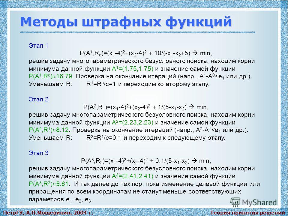 Теория принятия решенийПетрГУ, А.П.Мощевикин, 2004 г. Методы штрафных функций Этап 1 P(А 1,R o )=(x 1 -4) 2 +(x 2 -4) 2 + 10/(-x 1 -x 2 +5) min, решив задачу многопараметрического безусловного поиска, находим корни минимума данной функции А 1 =(1.75,