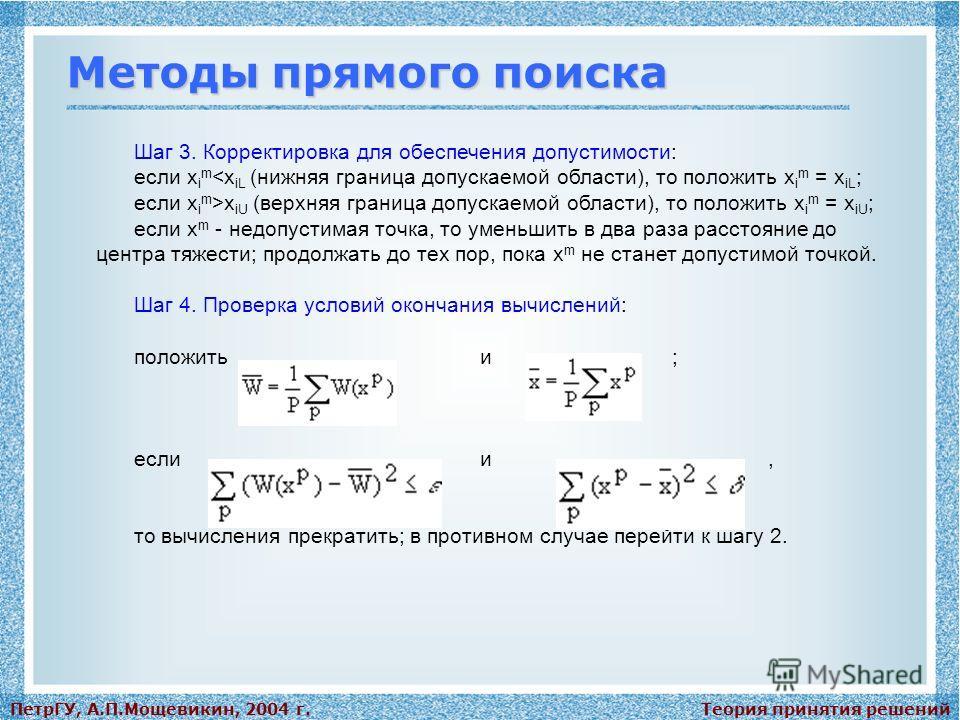 Теория принятия решенийПетрГУ, А.П.Мощевикин, 2004 г. Методы прямого поиска Шаг 3. Корректировка для обеспечения допустимости: если x i m x iU (верхняя граница допускаемой области), то положить x i m = x iU ; если x m - недопустимая точка, то уменьши