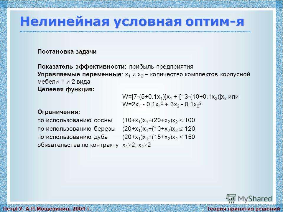Теория принятия решенийПетрГУ, А.П.Мощевикин, 2004 г. Нелинейная условная оптим-я Постановка задачи Показатель эффективности: прибыль предприятия Управляемые переменные: x 1 и x 2 – количество комплектов корпусной мебели 1 и 2 вида Целевая функция: W