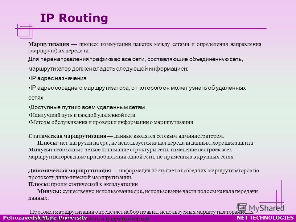 Petrozavodsk State UniversityNET TECHNOLOGIES IP Routing Маршутизация процесс коммутации пакетов между сетями и определения направления (маршрута) их передачи. Для перенаправления трафика во все сети, составляющие объединенную сеть, маршрутизатор дол