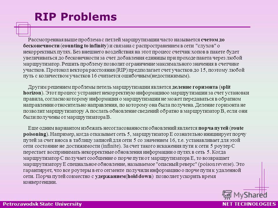 Petrozavodsk State UniversityNET TECHNOLOGIES RIP Problems Рассмотренная выше проблема с петлей маршрутизации часто называется счетом до бесконечности (counting to infinity) и связана с распространением в сети