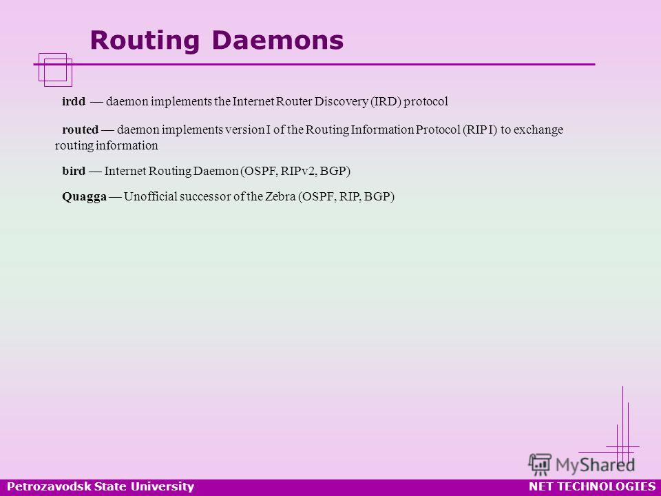 Petrozavodsk State UniversityNET TECHNOLOGIES Routing Daemons irdd daemon implements the Internet Router Discovery (IRD) protocol routed daemon implements version I of the Routing Information Protocol (RIP I) to exchange routing information bird Inte